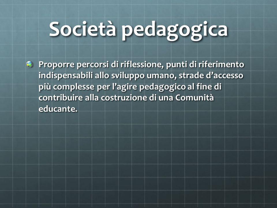 Società pedagogica Proporre percorsi di riflessione, punti di riferimento indispensabili allo sviluppo umano, strade daccesso più complesse per lagire