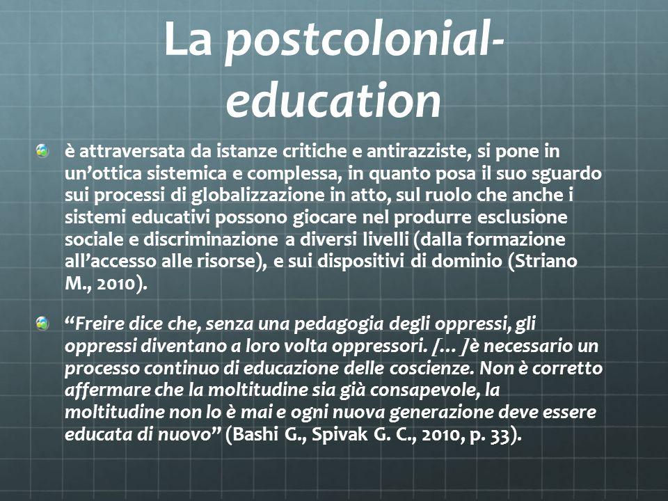 La postcolonial- education è attraversata da istanze critiche e antirazziste, si pone in unottica sistemica e complessa, in quanto posa il suo sguardo