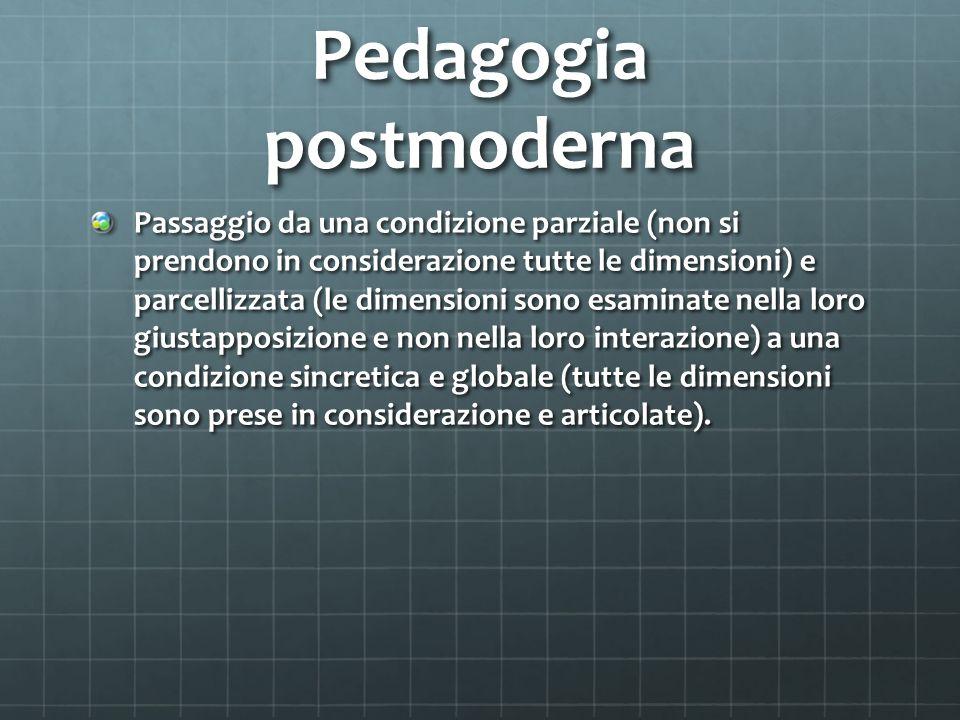 Pedagogia postmoderna Passaggio da una condizione parziale (non si prendono in considerazione tutte le dimensioni) e parcellizzata (le dimensioni sono