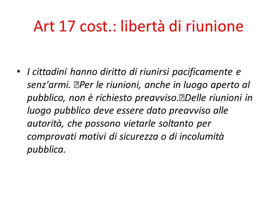 Art 17 cost.: libertà di riunione I cittadini hanno diritto di riunirsi pacificamente e senz'armi. Per le riunioni, anche in luogo aperto al pubblico,