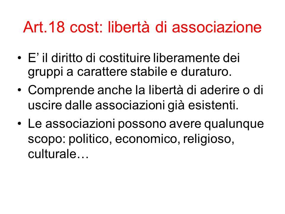 Art.18 cost: libertà di associazione E il diritto di costituire liberamente dei gruppi a carattere stabile e duraturo. Comprende anche la libertà di a