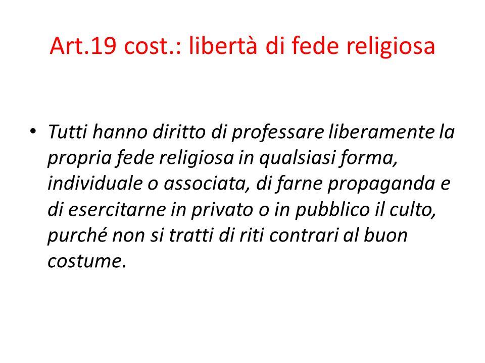 Art.19 cost.: libertà di fede religiosa Tutti hanno diritto di professare liberamente la propria fede religiosa in qualsiasi forma, individuale o asso