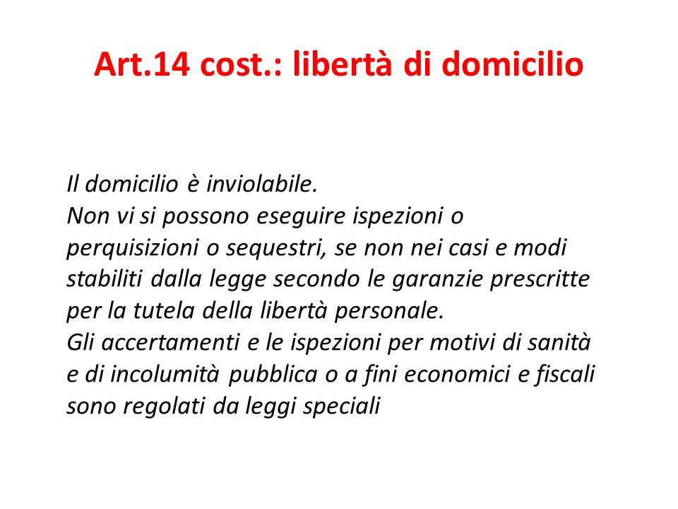 Art.14 cost.: libertà di domicilio Il domicilio è inviolabile. Non vi si possono eseguire ispezioni o perquisizioni o sequestri, se non nei casi e mod