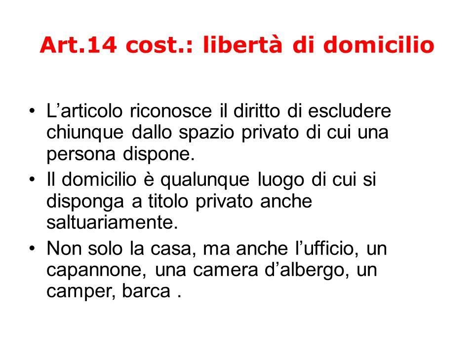 Art.14 cost.: libertà di domicilio Larticolo riconosce il diritto di escludere chiunque dallo spazio privato di cui una persona dispone. Il domicilio