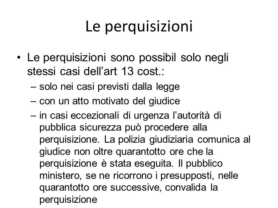 Le perquisizioni Le perquisizioni sono possibil solo negli stessi casi dellart 13 cost.: –solo nei casi previsti dalla legge –con un atto motivato del