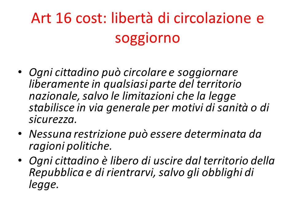 Art 16 cost: libertà di circolazione e soggiorno Larticolo riconosce la piena libertà di movimento del cittadino: può circolare, soggiornare, entrare e uscire dallo Stato rispettando gli obblighi di legge (es.