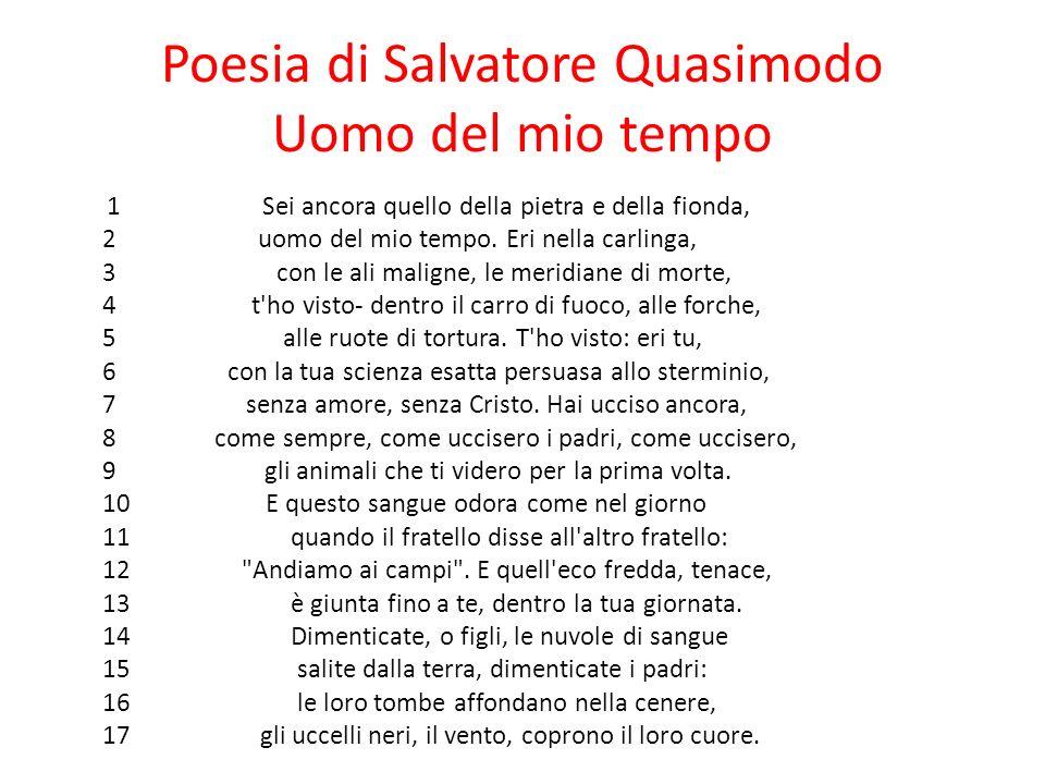 Poesia di Salvatore Quasimodo Uomo del mio tempo 1 Sei ancora quello della pietra e della fionda, 2 uomo del mio tempo. Eri nella carlinga, 3 con le a
