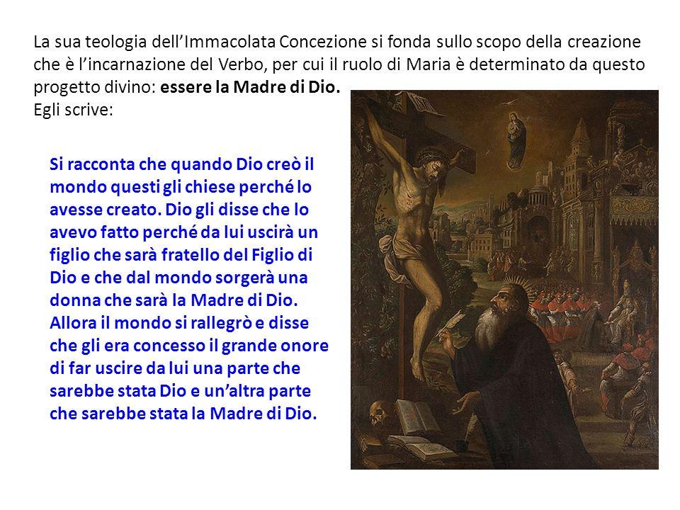 La sua teologia dellImmacolata Concezione si fonda sullo scopo della creazione che è lincarnazione del Verbo, per cui il ruolo di Maria è determinato