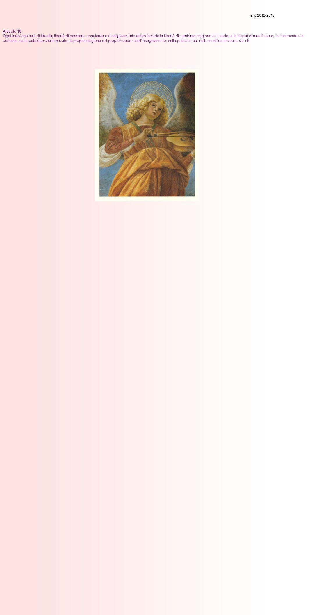 Articolo 18: Ogni individuo ha il diritto alla libertà di pensiero, coscienza e di religione; tale diritto include la libertà di cambiare religione o credo, e la libertà di manifestare, isolatamente o in comune, sia in pubblico che in privato, la propria religione o il proprio credo nell insegnamento, nelle pratiche, nel culto e nell osservanza dei riti a.s.