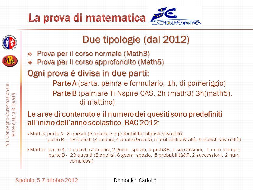 VIII Convegno-Corso nazionale Matematica & Realtà Spoleto, 5-7-ottobre 2012 Domenico Cariello Due tipologie (dal 2012) Prova per il corso normale (Math3) Prova per il corso normale (Math3) Prova per il corso approfondito (Math5) Prova per il corso approfondito (Math5) Ogni prova è divisa in due parti: Parte A (carta, penna e formulario, 1h, di pomeriggio) Parte B (palmare Ti-Nspire CAS, 2h (math3) 3h(math5), di mattino) Le aree di contenuto e il numero dei quesiti sono predefiniti allinizio dellanno scolastico.