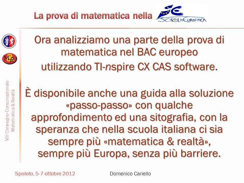 VIII Convegno-Corso nazionale Matematica & Realtà Spoleto, 5-7-ottobre 2012 Domenico Cariello Ora analizziamo una parte della prova di matematica nel BAC europeo utilizzando TI-nspire CX CAS software.