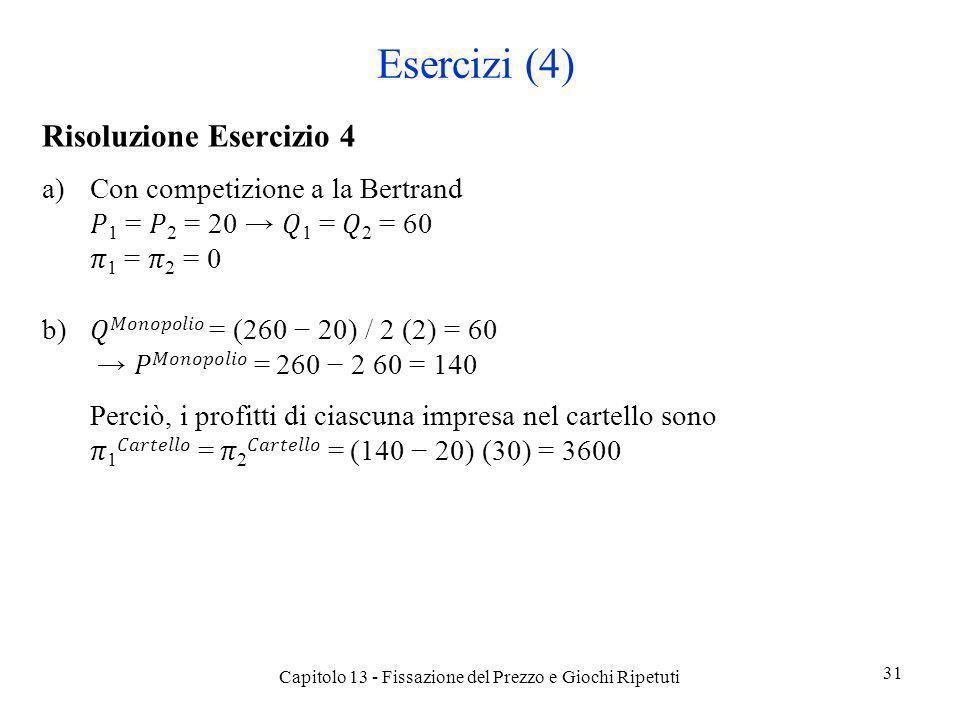 Esercizi (4) Risoluzione Esercizio 4 a)Con competizione a la Bertrand 1 = 2 = 20 1 = 2 = 60 1 = 2 = 0 b) = (260 20) / 2 (2) = 60 = 260 2 60 = 140 Perc