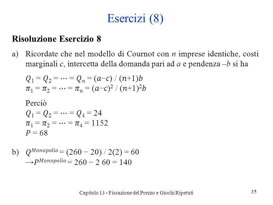 Esercizi (8) Risoluzione Esercizio 8 a)Ricordate che nel modello di Cournot con n imprese identiche, costi marginali c, intercetta della domanda pari