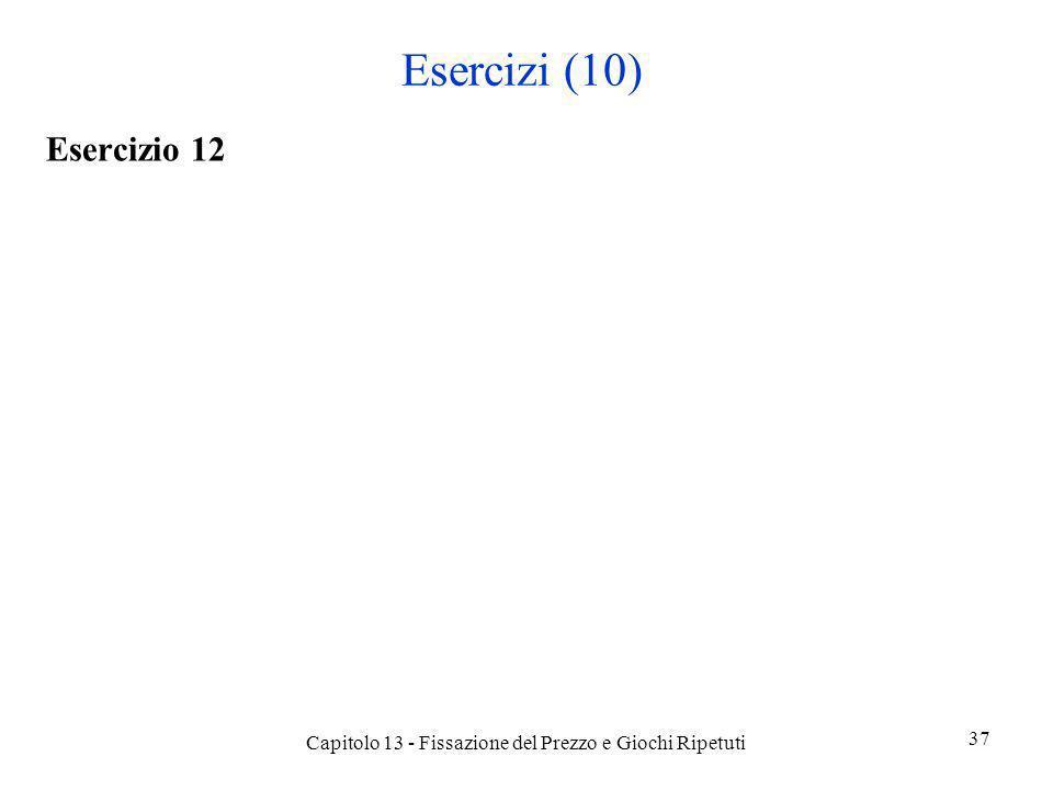 Esercizi (10) Esercizio 12 Capitolo 13 - Fissazione del Prezzo e Giochi Ripetuti 37