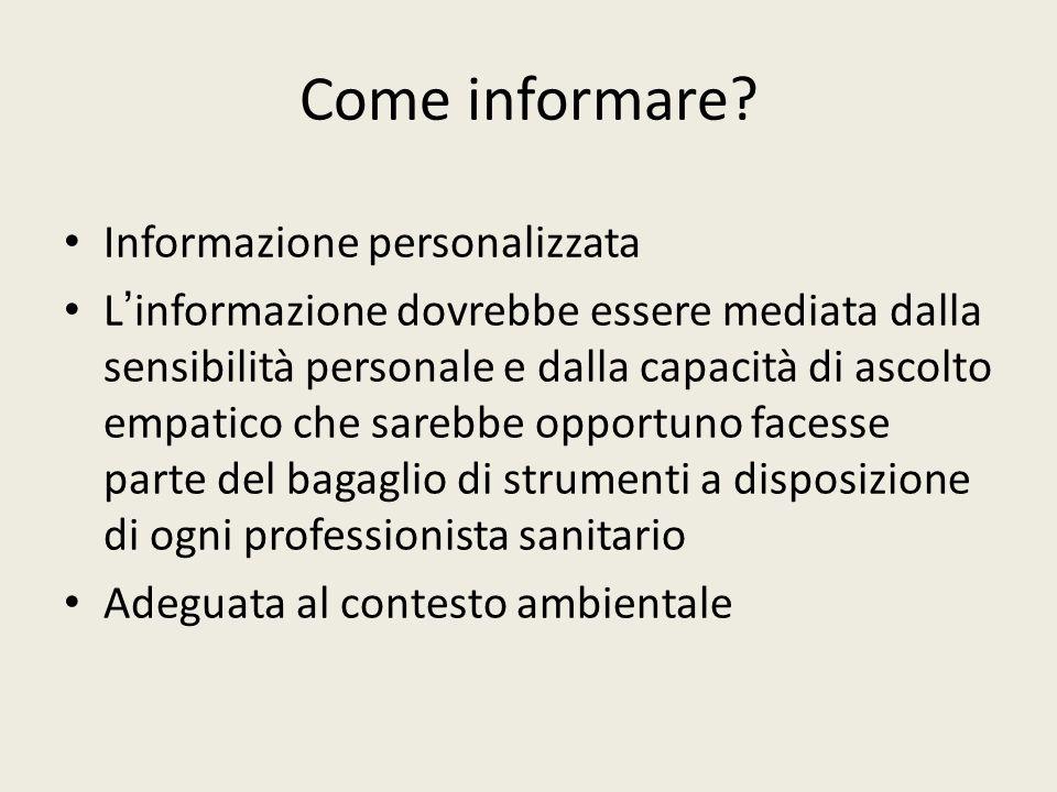 Come informare? Informazione personalizzata L informazione dovrebbe essere mediata dalla sensibilità personale e dalla capacità di ascolto empatico ch