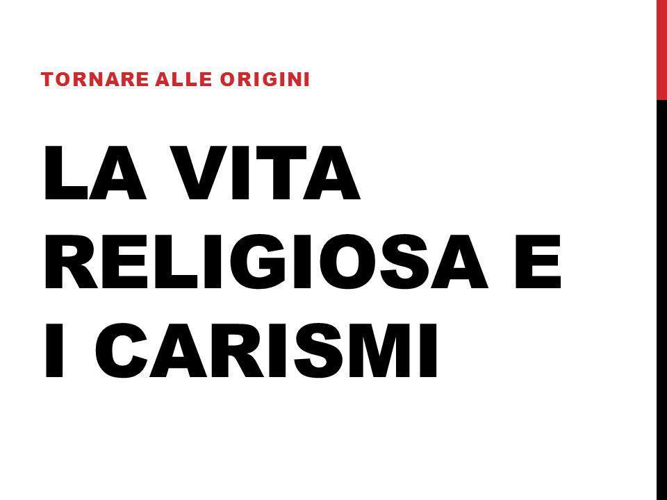 LA VITA RELIGIOSA E I CARISMI TORNARE ALLE ORIGINI