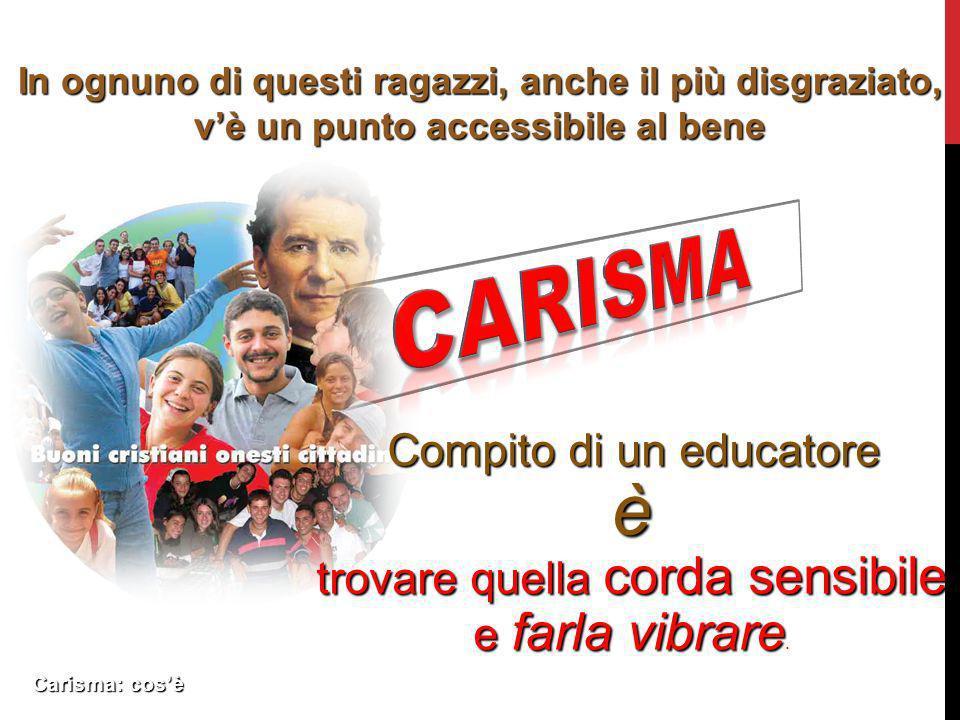 Carisma: cosè In ognuno di questi ragazzi, anche il più disgraziato, vè un punto accessibile al bene Compito di un educatore è trovare quella corda se