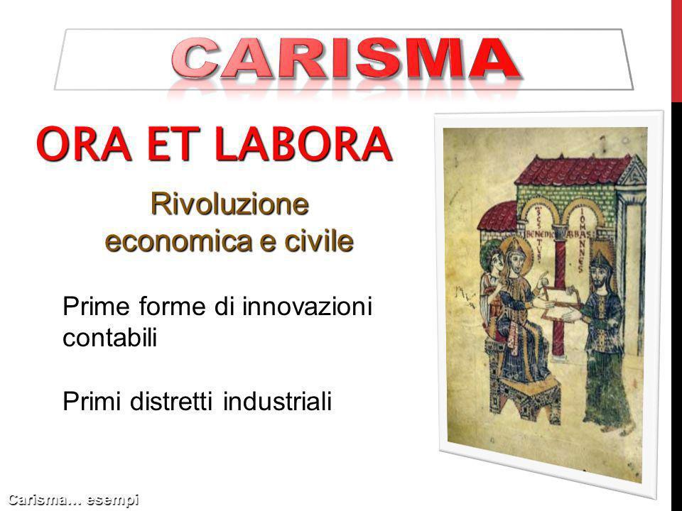 ORA ET LABORA Carisma… esempi Rivoluzione economica e civile Prime forme di innovazioni contabili Primi distretti industriali
