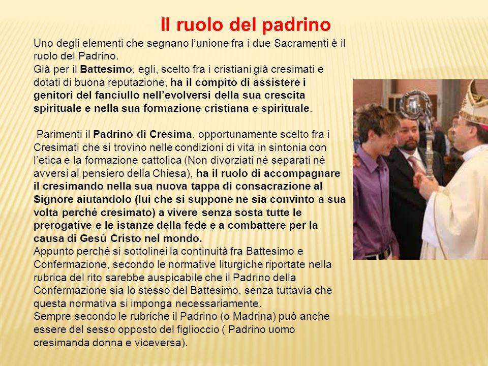 Uno degli elementi che segnano lunione fra i due Sacramenti è il ruolo del Padrino. Già per il Battesimo, egli, scelto fra i cristiani già cresimati e