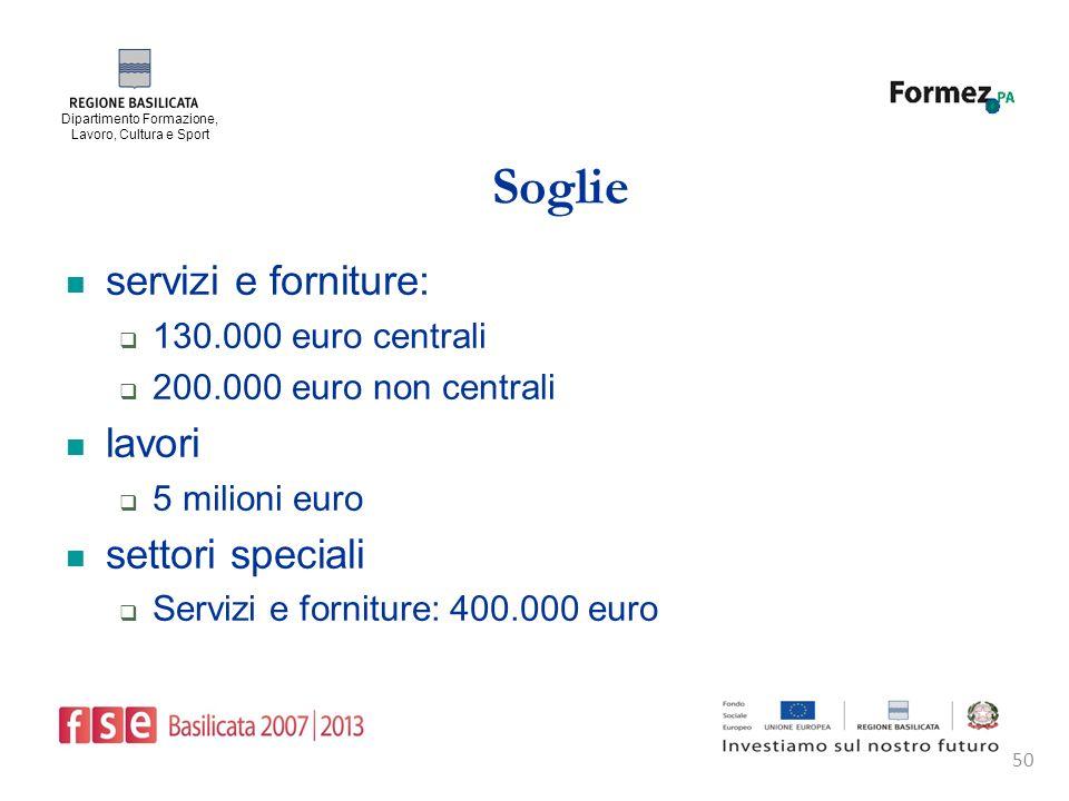 Dipartimento Formazione, Lavoro, Cultura e Sport 50 Soglie servizi e forniture: 130.000 euro centrali 200.000 euro non centrali lavori 5 milioni euro settori speciali Servizi e forniture: 400.000 euro