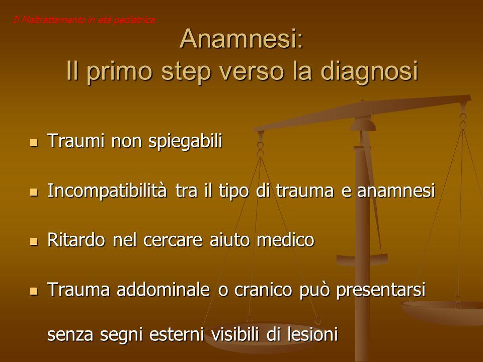 Il Maltrattamento in età pediatrica Anamnesi: Il primo step verso la diagnosi Traumi non spiegabili Traumi non spiegabili Incompatibilità tra il tipo