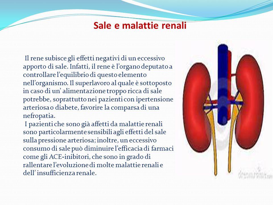 Sale e malattie renali Il rene subisce gli effetti negativi di un eccessivo apporto di sale. Infatti, il rene è lorgano deputato a controllare lequili