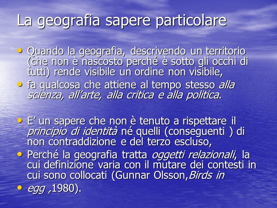 La geografia sapere particolare Quando la geografia, descrivendo un territorio (che non è nascosto perché è sotto gli occhi di tutti) rende visibile u
