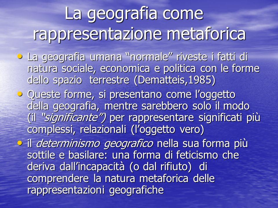 La geografia come rappresentazione metaforica La geografia come rappresentazione metaforica La geografia umana normale riveste i fatti di natura socia