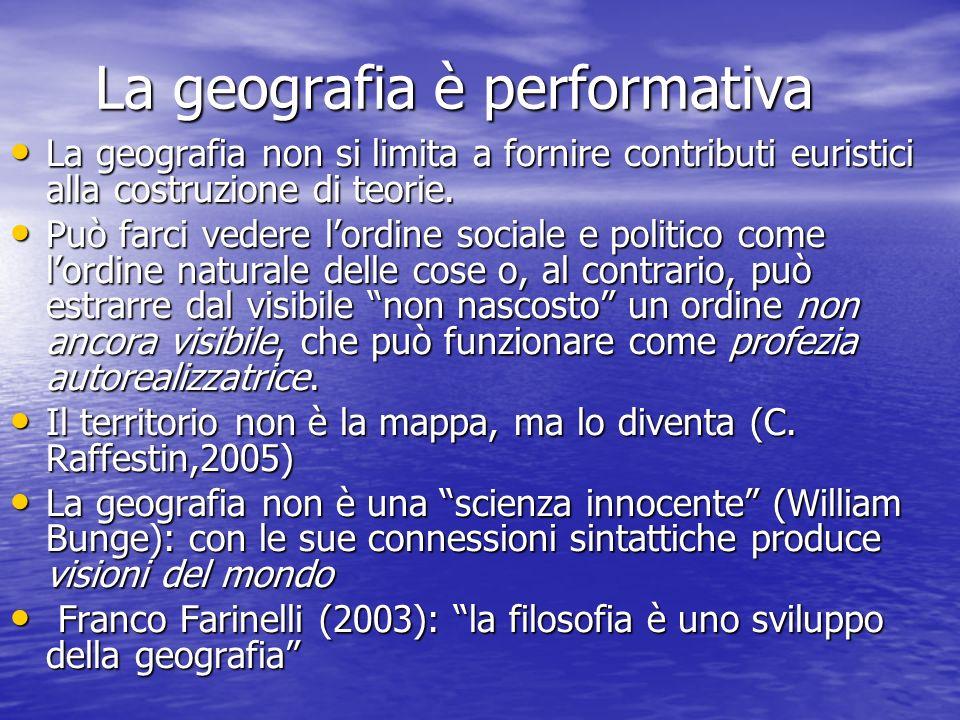 La geografia è performativa La geografia è performativa La geografia non si limita a fornire contributi euristici alla costruzione di teorie. La geogr