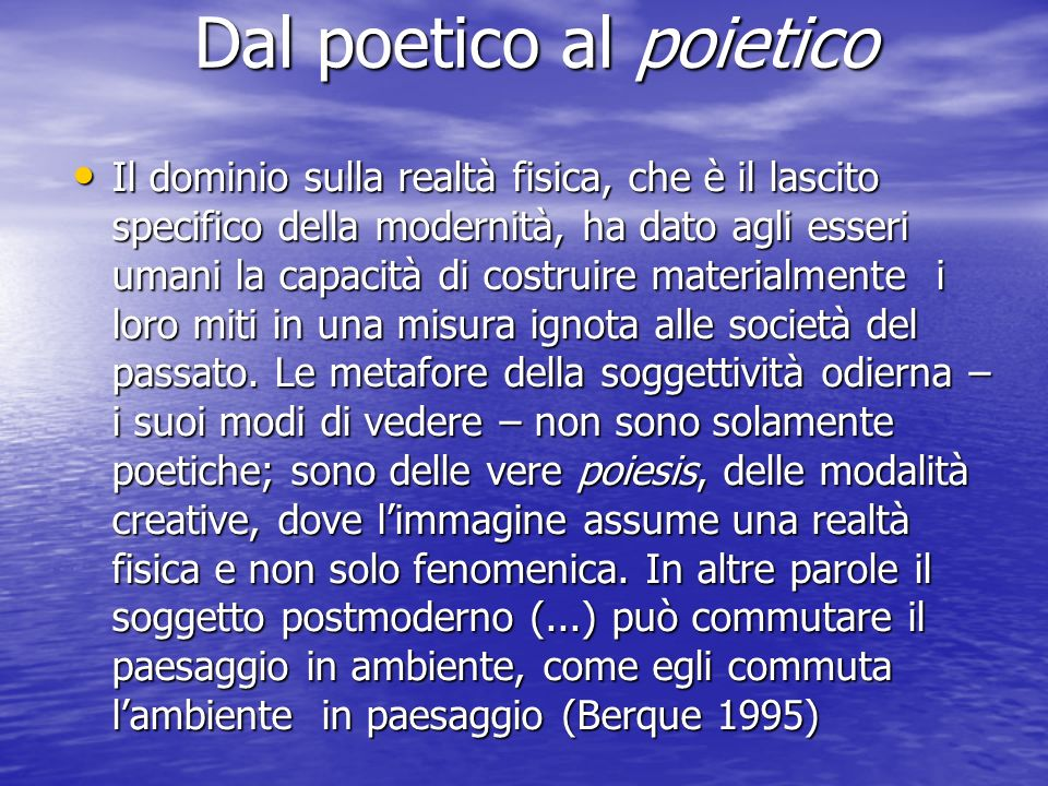 Dal poetico al poietico Dal poetico al poietico Il dominio sulla realtà fisica, che è il lascito specifico della modernità, ha dato agli esseri umani