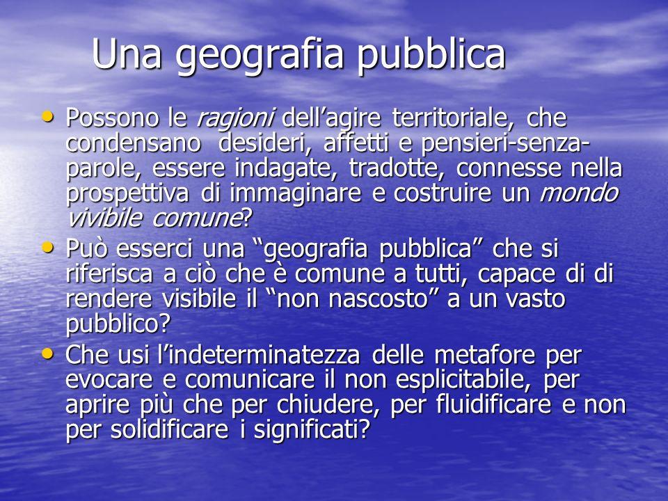 Una geografia pubblica Una geografia pubblica Possono le ragioni dellagire territoriale, che condensano desideri, affetti e pensieri-senza- parole, es