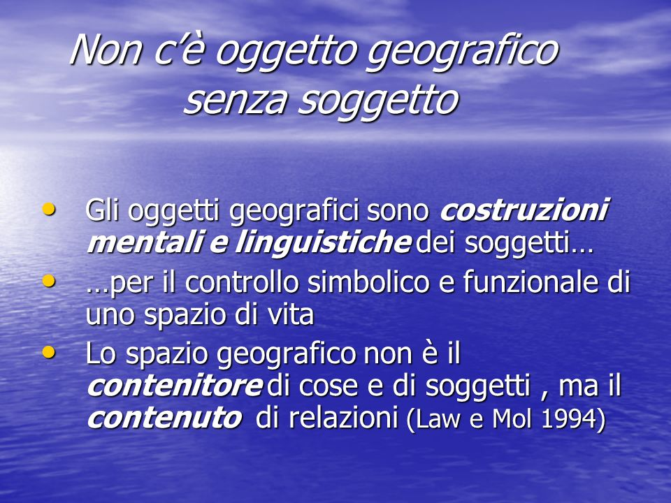 Non cè oggetto geografico senza soggetto Non cè oggetto geografico senza soggetto Gli oggetti geografici sono costruzioni mentali e linguistiche dei s