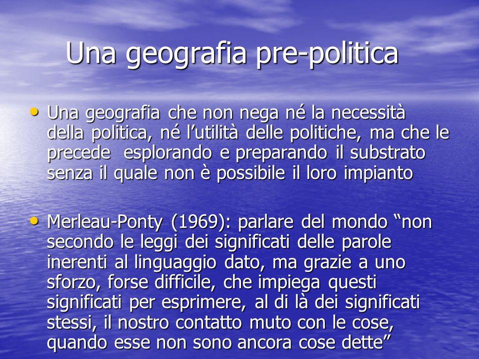 Una geografia pre-politica Una geografia pre-politica Una geografia che non nega né la necessità della politica, né lutilità delle politiche, ma che l
