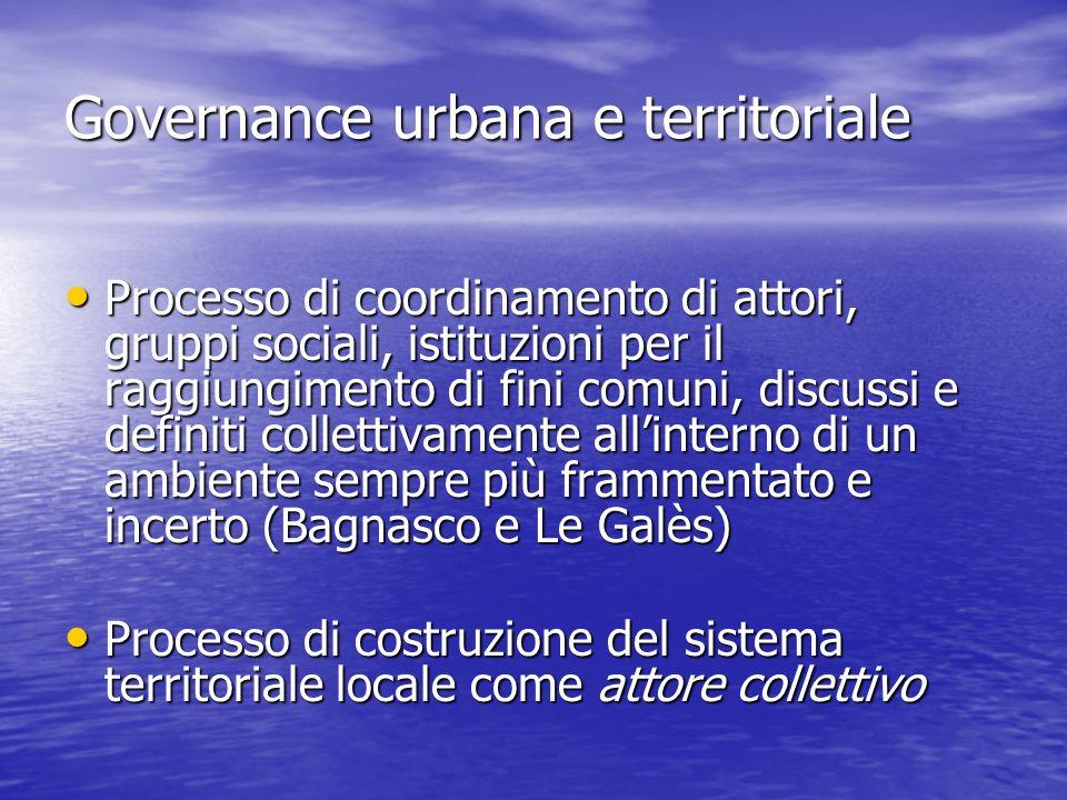 Governance urbana e territoriale Processo di coordinamento di attori, gruppi sociali, istituzioni per il raggiungimento di fini comuni, discussi e def