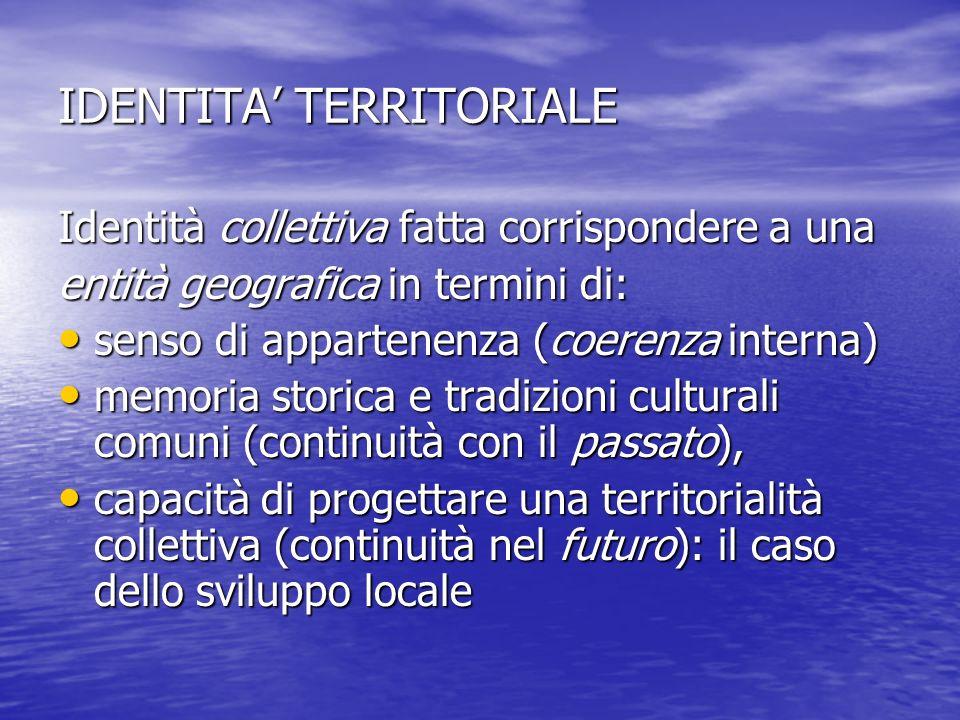 IDENTITA TERRITORIALE Identità collettiva fatta corrispondere a una entità geografica in termini di: senso di appartenenza (coerenza interna) senso di