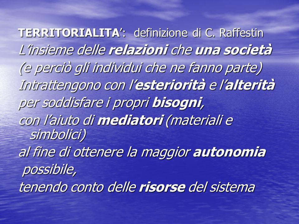 TERRITORIALITA: definizione di C. Raffestin Linsieme delle relazioni che una società (e perciò gli individui che ne fanno parte) Intrattengono con les