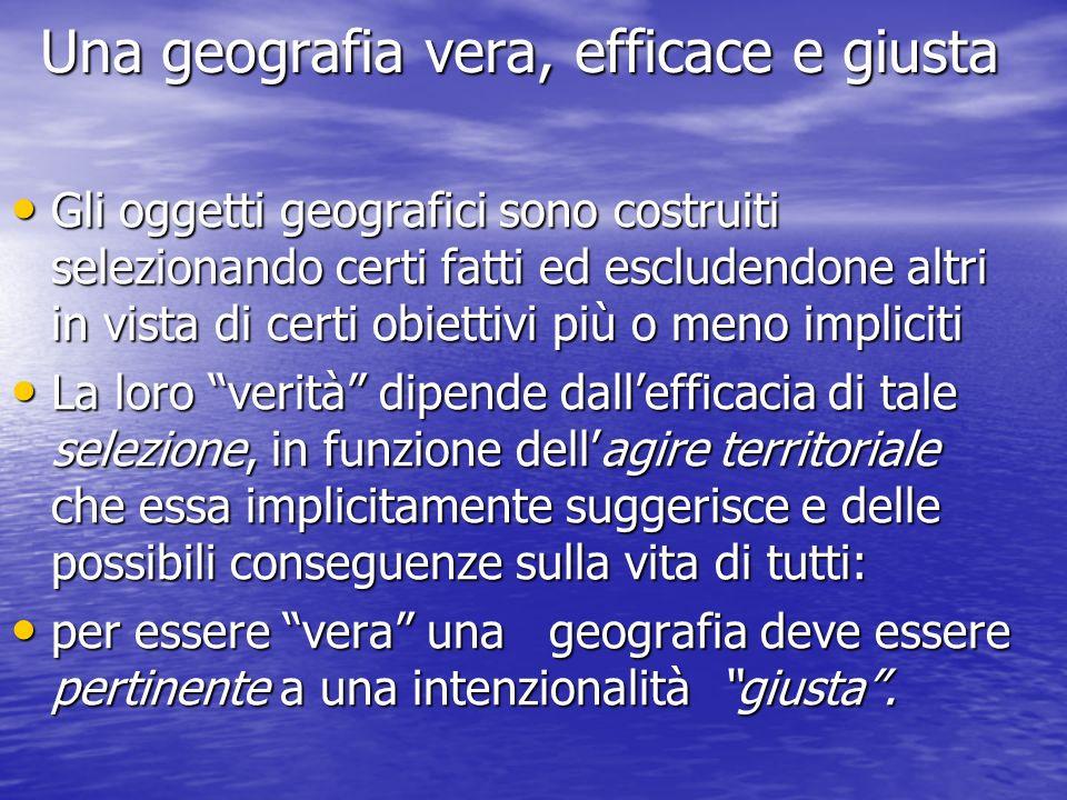 Una geografia vera, efficace e giusta Gli oggetti geografici sono costruiti selezionando certi fatti ed escludendone altri in vista di certi obiettivi