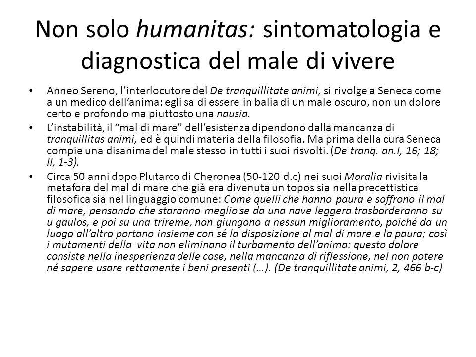 Non solo humanitas: sintomatologia e diagnostica del male di vivere Anneo Sereno, linterlocutore del De tranquillitate animi, si rivolge a Seneca come