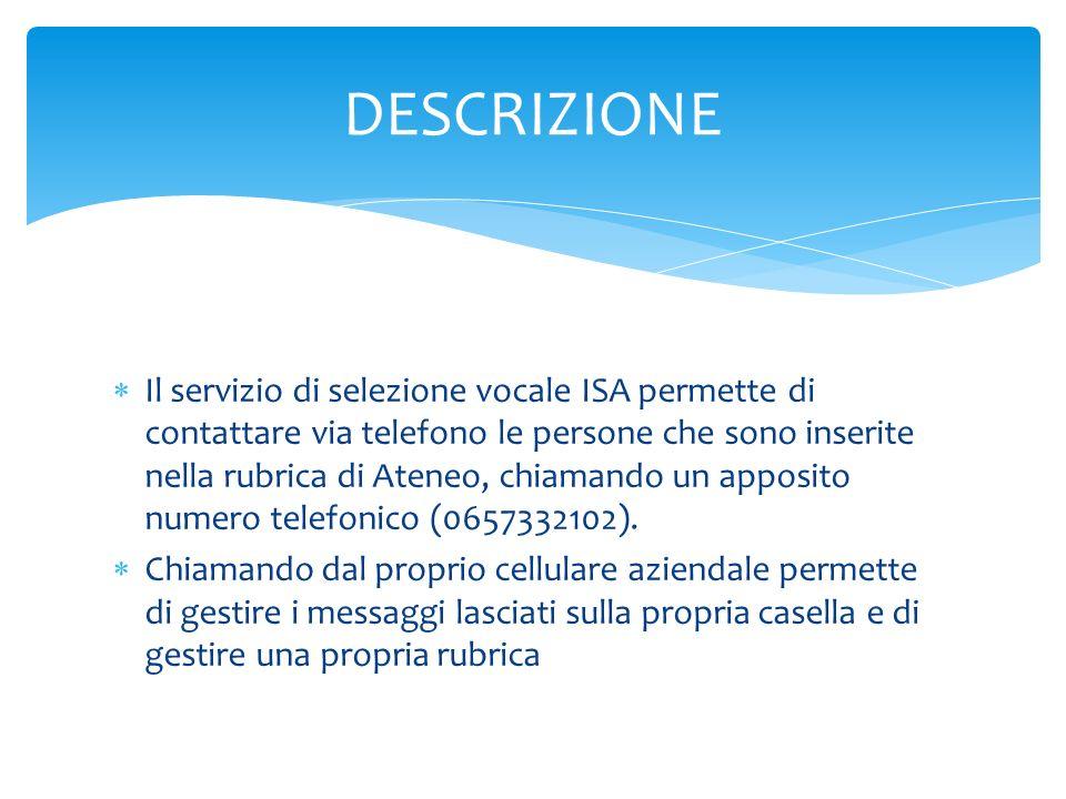 Il servizio di selezione vocale ISA permette di contattare via telefono le persone che sono inserite nella rubrica di Ateneo, chiamando un apposito numero telefonico (0657332102).