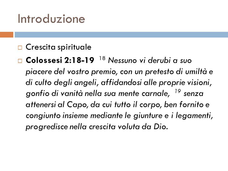 Introduzione Crescita spirituale Colossesi 2:18-19 18 Nessuno vi derubi a suo piacere del vostro premio, con un pretesto di umiltà e di culto degli an