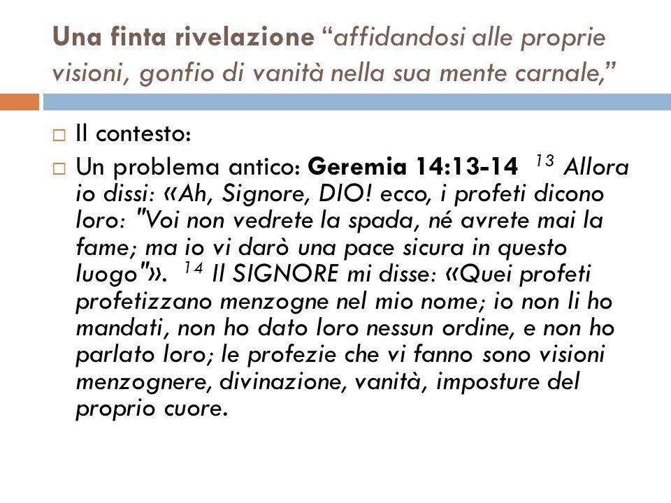 Una finta rivelazione affidandosi alle proprie visioni, gonfio di vanità nella sua mente carnale, Il contesto: Un problema antico: Geremia 14:13-14 13