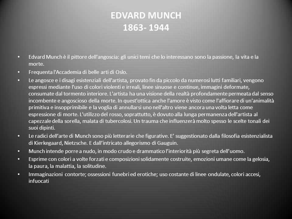 EDVARD MUNCH 1863- 1944 Edvard Munch è il pittore dell'angoscia: gli unici temi che lo interessano sono la passione, la vita e la morte. Frequenta l'A