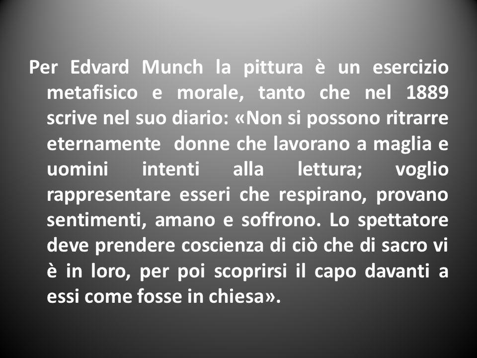 Per Edvard Munch la pittura è un esercizio metafisico e morale, tanto che nel 1889 scrive nel suo diario: «Non si possono ritrarre eternamente donne c