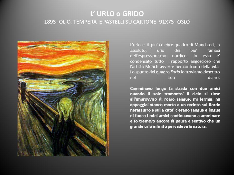 L URLO o GRIDO 1893- OLIO, TEMPERA E PASTELLI SU CARTONE- 91X73- OSLO L'urlo e' il piu' celebre quadro di Munch ed, in assoluto, uno dei piu' famosi d