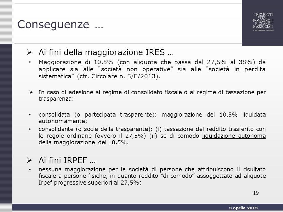 3 aprile 2013 19 Conseguenze … Ai fini della maggiorazione IRES … Maggiorazione di 10,5% (con aliquota che passa dal 27,5% al 38%) da applicare sia alle società non operative sia alle società in perdita sistematica (cfr.