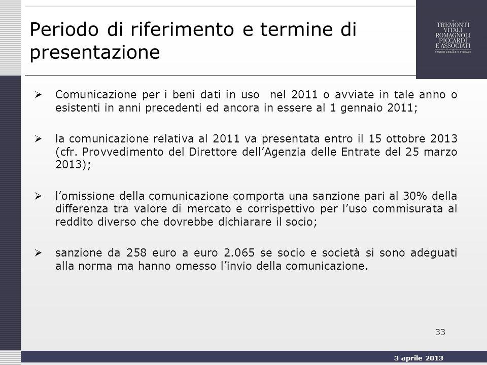 3 aprile 2013 33 Periodo di riferimento e termine di presentazione Comunicazione per i beni dati in uso nel 2011 o avviate in tale anno o esistenti in anni precedenti ed ancora in essere al 1 gennaio 2011; la comunicazione relativa al 2011 va presentata entro il 15 ottobre 2013 (cfr.