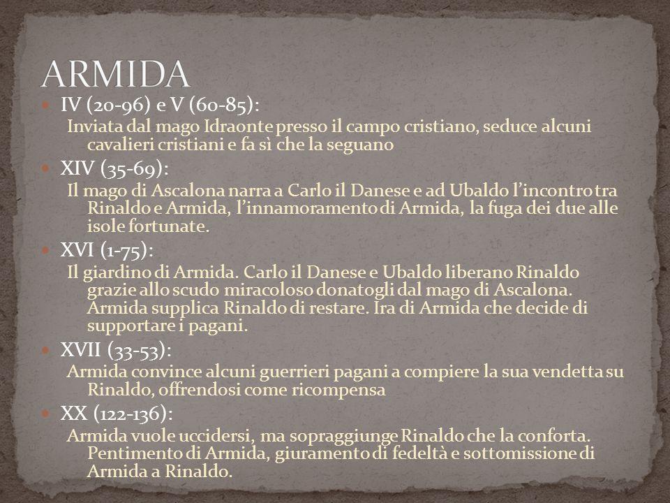 IV (20-96) e V (60-85): Inviata dal mago Idraonte presso il campo cristiano, seduce alcuni cavalieri cristiani e fa sì che la seguano XIV (35-69): Il mago di Ascalona narra a Carlo il Danese e ad Ubaldo lincontro tra Rinaldo e Armida, linnamoramento di Armida, la fuga dei due alle isole fortunate.