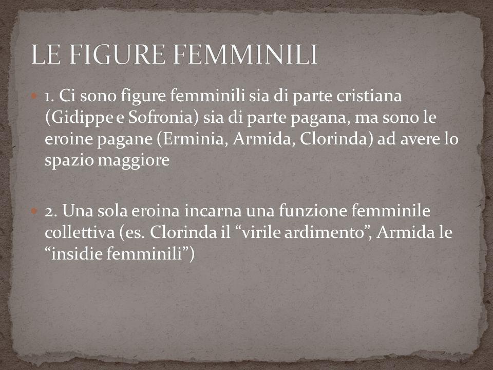 1. Ci sono figure femminili sia di parte cristiana (Gidippe e Sofronia) sia di parte pagana, ma sono le eroine pagane (Erminia, Armida, Clorinda) ad a