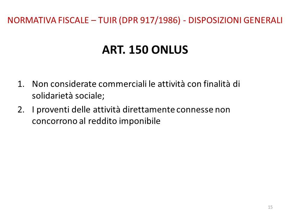 NORMATIVA FISCALE – TUIR (DPR 917/1986) - DISPOSIZIONI GENERALI ART. 150 ONLUS 1.Non considerate commerciali le attività con finalità di solidarietà s