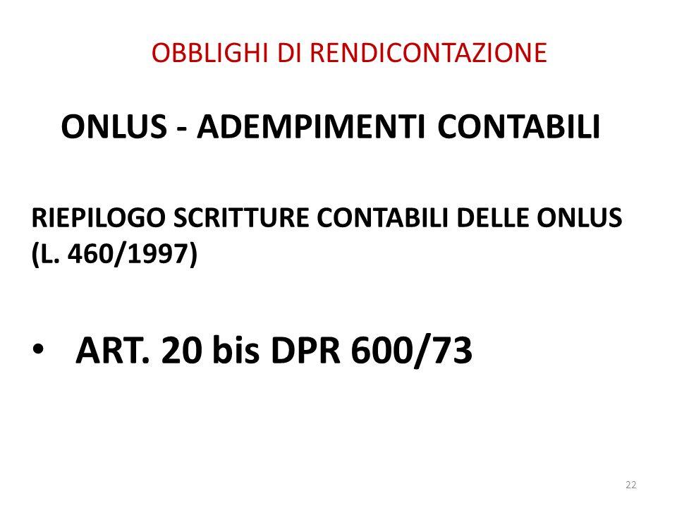 OBBLIGHI DI RENDICONTAZIONE ONLUS - ADEMPIMENTI CONTABILI RIEPILOGO SCRITTURE CONTABILI DELLE ONLUS (L. 460/1997) ART. 20 bis DPR 600/73 22